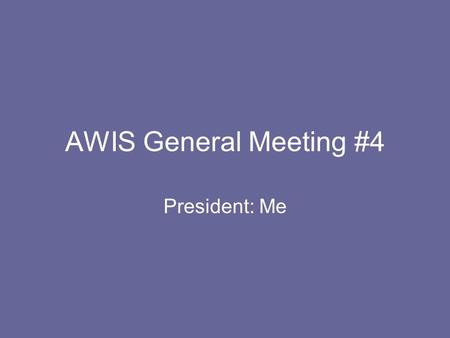 AWIS General Meeting #4 President: Me. Announcements T-shirts are in!!! To those who haven't paid…shame on you! –Go to 319 Boucke to pay and pick up shirts.