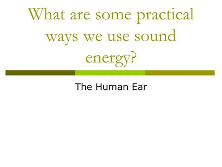 What are some practical ways we use sound energy? The Human Ear.