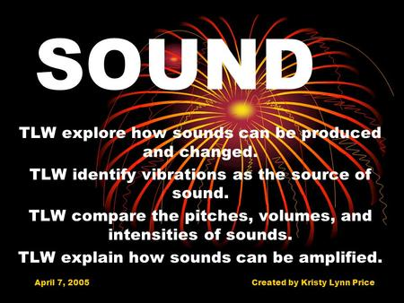 April 7, 2005Created by Kristy Lynn Price SOUND TLW explore how sounds can be produced and changed. TLW identify vibrations as the source of sound. TLW.