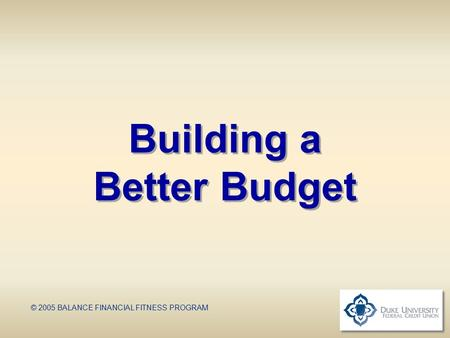 Building a Better Budget © 2005 BALANCE FINANCIAL FITNESS PROGRAM.