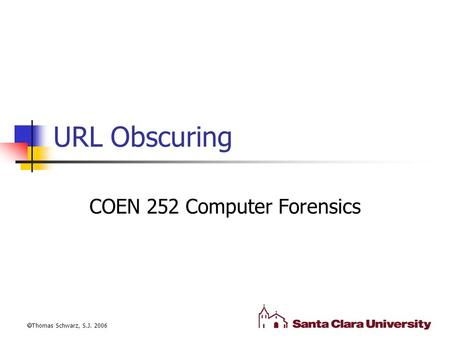URL Obscuring COEN 252 Computer Forensics  Thomas Schwarz, S.J. 2006.