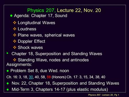 Physics 207: Lecture 22, Pg 1 Physics 207, Lecture 22, Nov. 20 l Agenda: l Agenda: Chapter 17, Sound  Longitudinal Waves  Loudness  Plane waves, spherical.