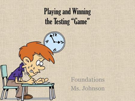 "Playing and Winning the Testing ""Game"" Foundations Ms. Johnson."