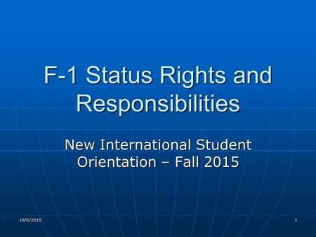 10/6/20151 F-1 Status Rights and Responsibilities New International Student Orientation – Fall 2015.