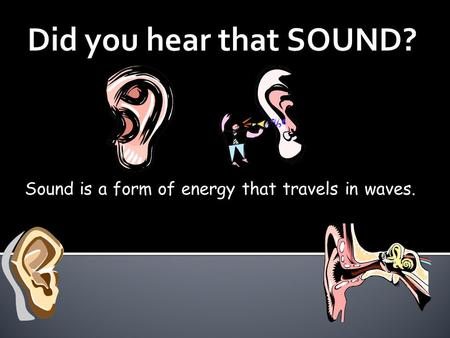Sound is a form of energy that travels in waves..
