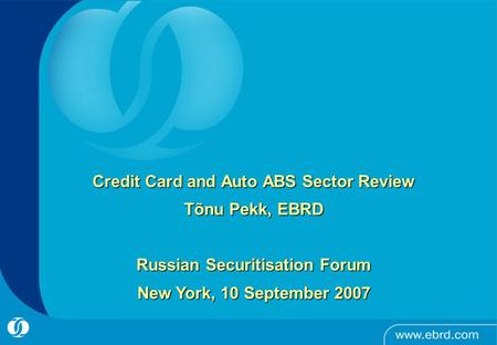 Credit Card and Auto ABS Sector Review Tõnu Pekk, EBRD Russian Securitisation Forum New York, 10 September 2007.