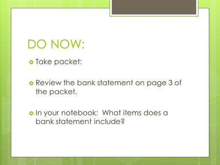 DO NOW:  Take packet:  Review the bank statement on page 3 of the packet.  In your notebook: What items does a bank statement include?