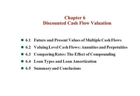 Chapter 6 Discounted Cash Flow Valuation 6.1Future and Present Values of Multiple Cash Flows 6.2Valuing Level Cash Flows: Annuities and Perpetuities 6.3Comparing.