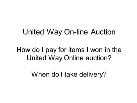 United Way On-line Auction How do I pay for items I won in the United Way Online auction? When do I take delivery?
