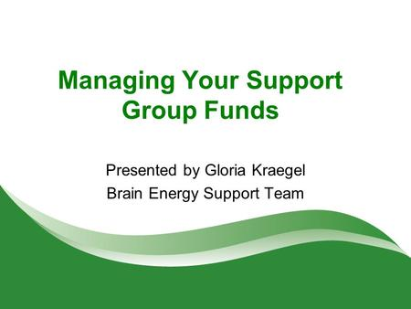 Managing Your Support Group Funds Presented by Gloria Kraegel Brain Energy Support Team.