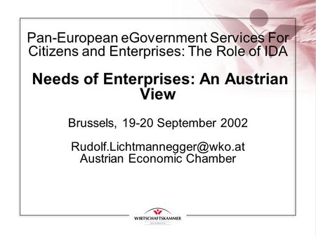 Pan-European eGovernment Services For Citizens and Enterprises: The Role of IDA Needs of Enterprises: An Austrian View Brussels, 19-20 September 2002