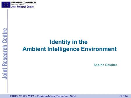 1 / 14 FIDIS 2 nd WS WP2 – Fontainebleau, December 2004 Identity in the Ambient Intelligence Environment Sabine Delaitre.