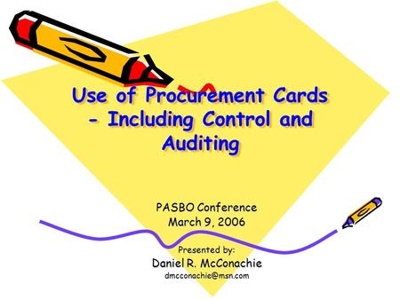 Use of Procurement Cards - Including Control and Auditing PASBO Conference March 9, 2006 Presented by: Daniel R. McConachie