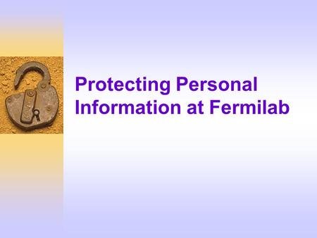 Protecting Personal Information at Fermilab. What You Will Learn F Why must we protect personal information? F What are the laboratory policies governing.