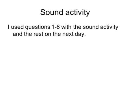 Sound activity I used questions 1-8 with the sound activity and the rest on the next day.