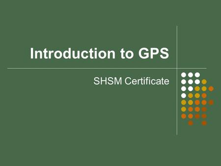 Introduction to GPS SHSM Certificate. Welcome! The purpose of this tutorial is to introduce you to the theory behind Global Positioning Systems and their.