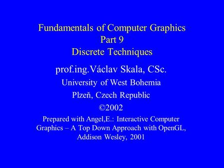 Fundamentals of Computer Graphics Part 9 Discrete Techniques prof.ing.Václav Skala, CSc. University of West Bohemia Plzeň, Czech Republic ©2002 Prepared.