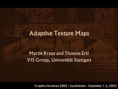 Graphics Hardware 2002 Saarbrücken September 1-2, 2002 Adaptive Texture Maps Martin Kraus and Thomas Ertl VIS Group, Universität Stuttgart.