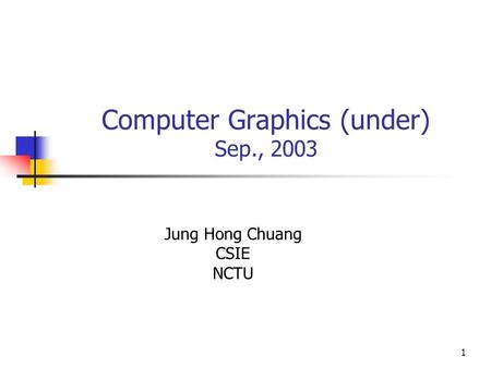 1 Computer Graphics (under) Sep., 2003 Jung Hong Chuang CSIE NCTU.