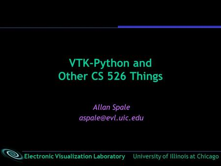 Electronic Visualization Laboratory University of Illinois at Chicago VTK-Python and Other CS 526 Things Allan Spale