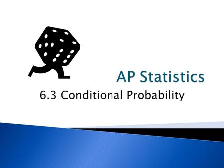 6.3 Conditional Probability.  Calculate Conditional Probabilities  Determine if events are independent.