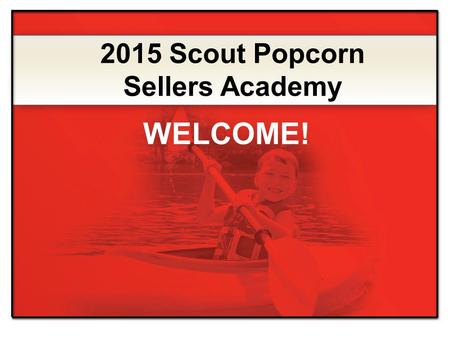 2015 Scout Popcorn Sellers Academy WELCOME!. Exciting product lineup Expert Advice Simple steps for selling more popcorn INCENTIVES and PRIZES Online.