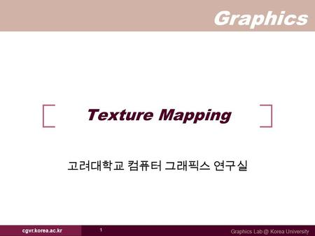 Graphics Graphics Korea University cgvr.korea.ac.kr 1 Texture Mapping 고려대학교 컴퓨터 그래픽스 연구실.