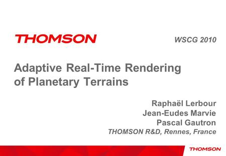 Adaptive Real-Time Rendering of Planetary Terrains WSCG 2010 Raphaël Lerbour Jean-Eudes Marvie Pascal Gautron THOMSON R&D, Rennes, France.