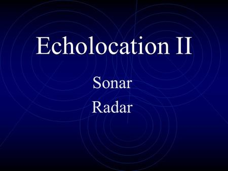 "Echolocation II Sonar Radar Who launches first? Sonar ""Ping"" Who finds the other first? SONAR in ships works like echolocation in whales and bats. The."