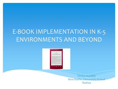 E-BOOK IMPLEMENTATION IN K-5 ENVIRONMENTS AND BEYOND Denise Trombly New Searles Elementary School Nashua.