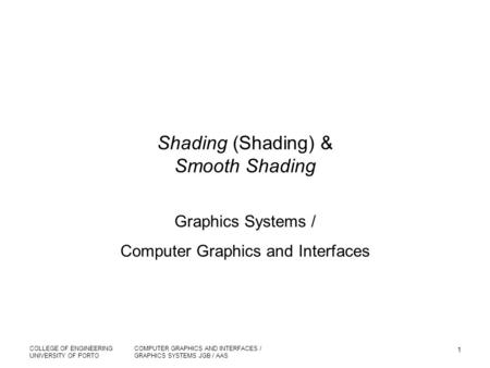 COLLEGE OF ENGINEERING UNIVERSITY OF PORTO COMPUTER GRAPHICS AND INTERFACES / GRAPHICS SYSTEMS JGB / AAS 1 Shading (Shading) & Smooth Shading Graphics.