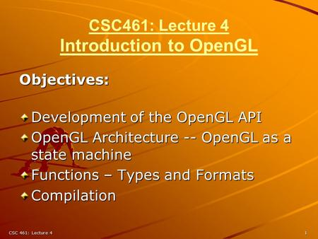 CSC 461: Lecture 41 CSC461: Lecture 4 Introduction to OpenGL Objectives: Development of the OpenGL API OpenGL Architecture -- OpenGL as a state machine.
