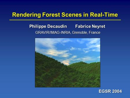 Rendering Forest Scenes in Real-Time EGSR 2004 Philippe Decaudin Fabrice Neyret GRAVIR/IMAG-INRIA, Grenoble, France.