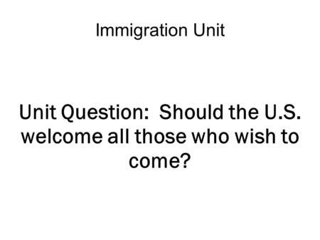 Immigration Unit Unit Question: Should the U.S. welcome all those who wish to come?