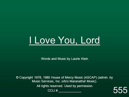 I Love You, Lord Words and Music by Laurie Klein © Copyright 1978, 1980 House of Mercy Music (ASCAP) (admin. by Music Services, Inc. o/b/o Maranatha! Music).