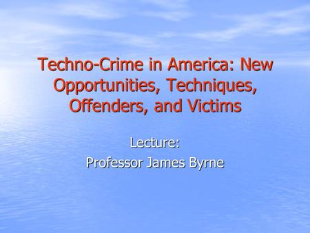 Techno-Crime in America: New Opportunities, Techniques, Offenders, and Victims Lecture: Professor James Byrne.