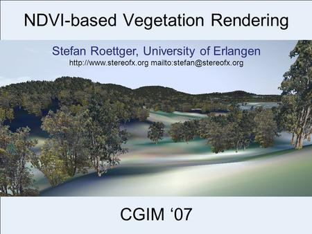 NDVI-based Vegetation Rendering CGIM '07 Stefan Roettger, University of Erlangen