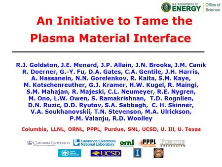 An Initiative to Tame the Plasma Material Interface R.J. Goldston, J.E. Menard, J.P. Allain, J.N. Brooks, J.M. Canik R. Doerner, G.-Y. Fu, D.A. Gates,
