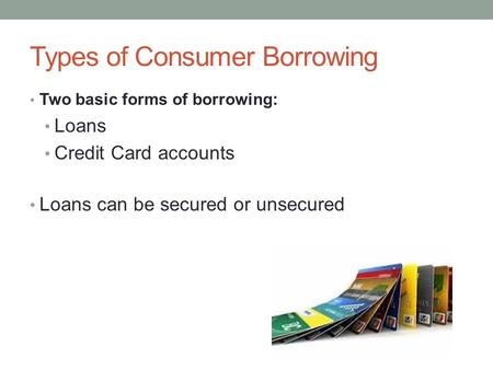 Types of Consumer Borrowing Two basic forms of borrowing: Loans Credit Card accounts Loans can be secured or unsecured.