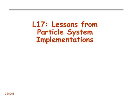 CS6963 L17: Lessons from Particle System Implementations.