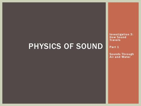 Investigation 3: How Sound Travels Part 1 Sounds Through Air and Water PHYSICS OF SOUND.