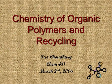 Chemistry of Organic Polymers and Recycling Taz Choudhury Chem 481 March 2 nd, 2006.