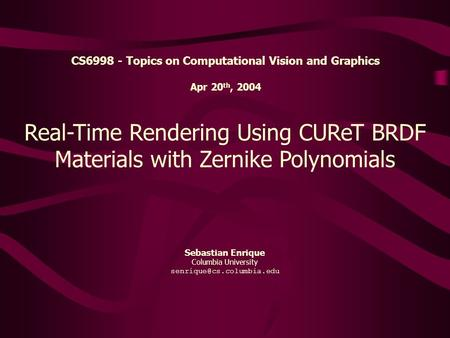 Sebastian Enrique Columbia University Real-Time Rendering Using CUReT BRDF Materials with Zernike Polynomials CS6998 - Topics.