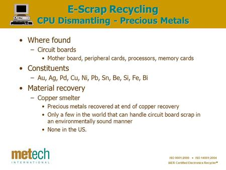 ISO 9001:2000  ISO 14001:2004 IAER Certified Electronics Recycler  E-Scrap Recycling CPU Dismantling - Precious Metals Where found –Circuit boards Mother.