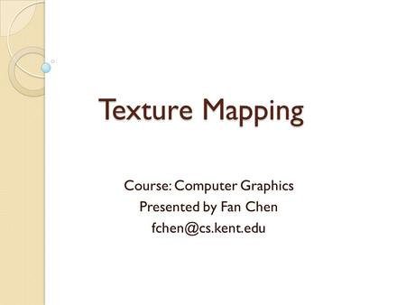 Texture Mapping Course: Computer Graphics Presented by Fan Chen