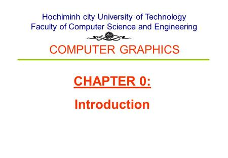 COMPUTER GRAPHICS Hochiminh city University of Technology Faculty of Computer Science and Engineering CHAPTER 0: Introduction.