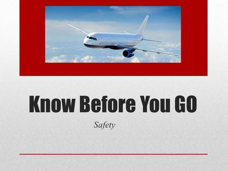 Know Before You GO Safety. PART 1: SAEFTY Know Before You Go Traveler's Checklist  Travel Alerts & Warnings  Travel Documents  Emergency Contacts.