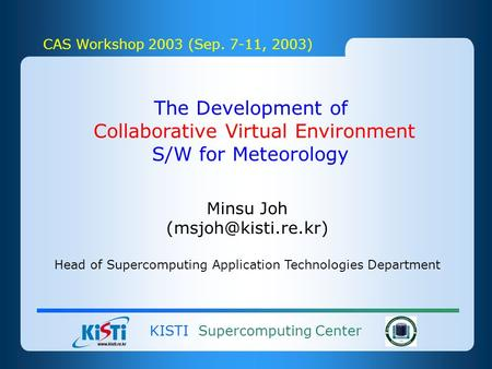 KISTI Supercomputing Center CAS Workshop 2003 (Sep. 7-11, 2003) The Development of Collaborative Virtual Environment S/W for Meteorology Minsu Joh