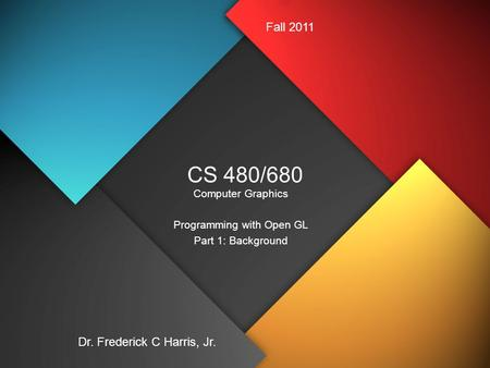 CS 480/680 Computer Graphics Programming with Open GL Part 1: Background Dr. Frederick C Harris, Jr. Fall 2011.