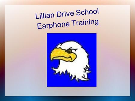 Lillian Drive School Earphone Training. Safety First Before you can use your earphones, you need to make sure you know how to use them safely...